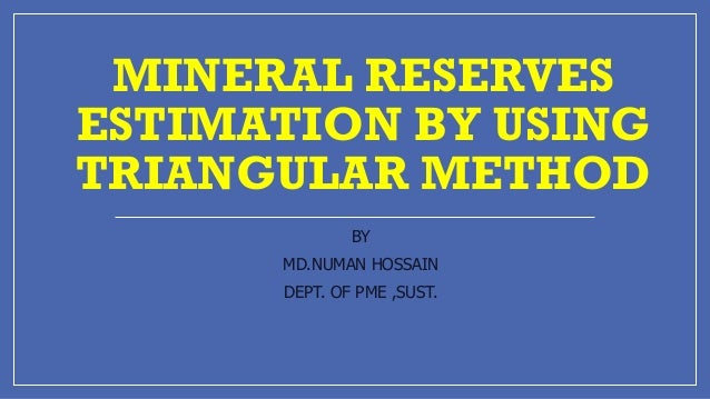 MINERAL RESERVES ESTIMATION BY USING TRIANGULAR METHOD BY MD.NUMAN HOSSAIN DEPT. OF PME ,SUST.