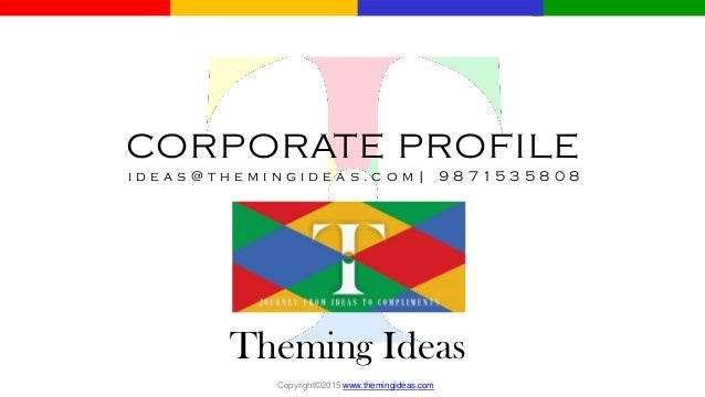 CORPORATE PROFILE i d e a s @ t h e m i n g i d e a s . c o m | 9 8 7 1 5 3 5 8 0 8 Theming Ideas Copyright©2015 www.themi...