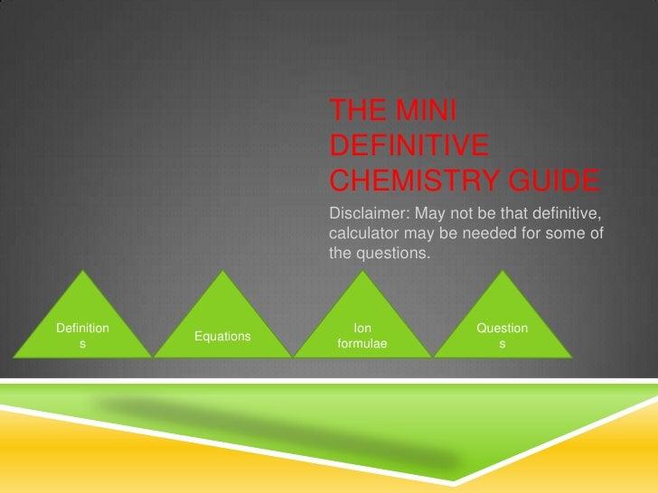 THE MINI                         DEFINITIVE                         CHEMISTRY GUIDE                         Disclaimer: Ma...
