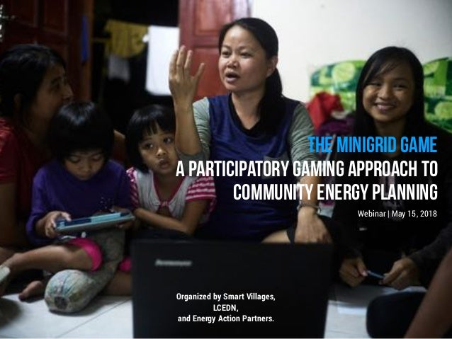 THE MINIGRID GAME A PARTICIPATORY GAMING APPROACH TO COMMUNITY ENERGY PLANNING Webinar | May 15, 2018 Organized by Smart V...