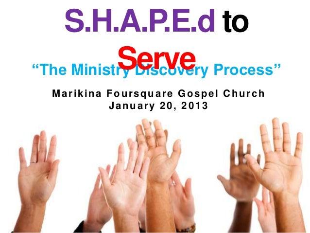 "S.H.A.P.E.d to           Serve Process""""The Ministry Discovery  Marikina Foursquare Gospel Church           January 20, 2013"