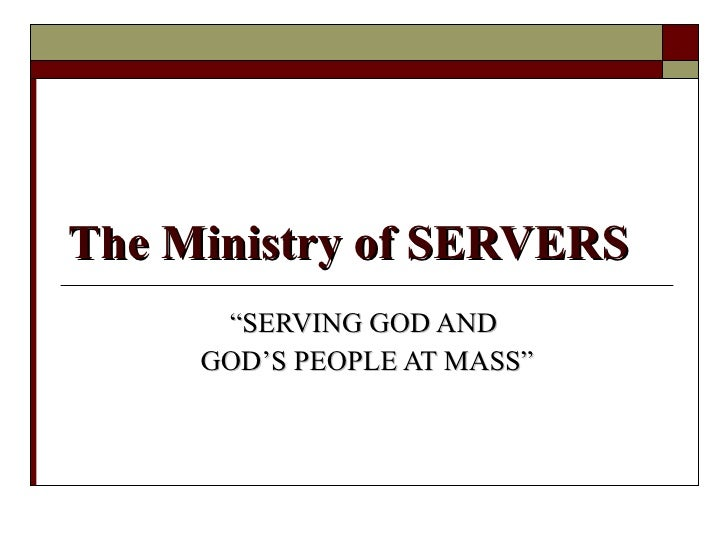"""The Ministry of SERVERS """" SERVING GOD AND  GOD'S PEOPLE AT MASS"""""""
