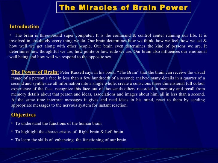 The Miracles of Brain Power <ul><li>Introduction </li></ul><ul><li>The brain is three-pound super computer. It is the comm...