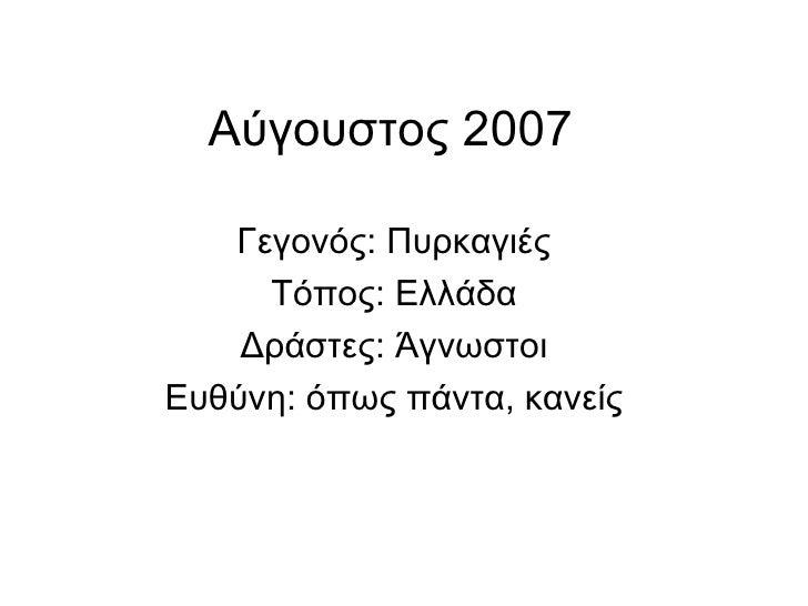 Αύγουστος 2007  Γεγονός: Πυρκαγιές Τόπος: Ελλάδα Δράστες: Άγνωστοι Ευθύνη: όπως πάντα, κανείς
