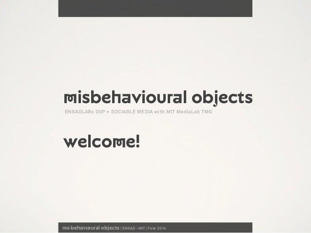 nıs·behavıøural objects | ENSAD › MIT | Febr 2014 Misbehavioural objects welcome! ENSADLABs DIIP + SOCIABLE MEDIA with MIT...