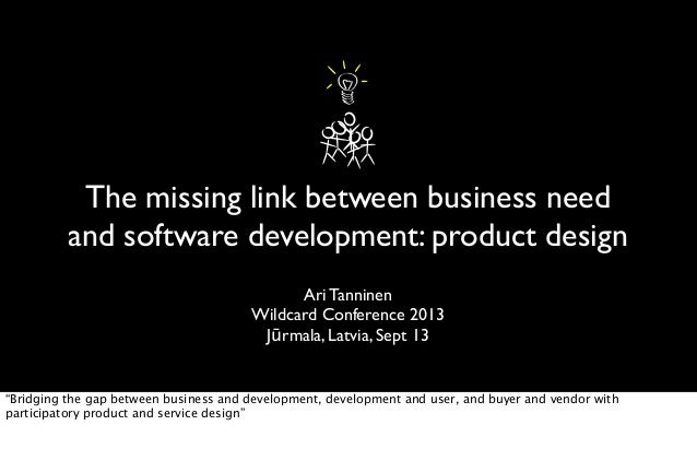 The missing link between business need and software development: product design Ari Tanninen Wildcard Conference 2013 Jūrm...