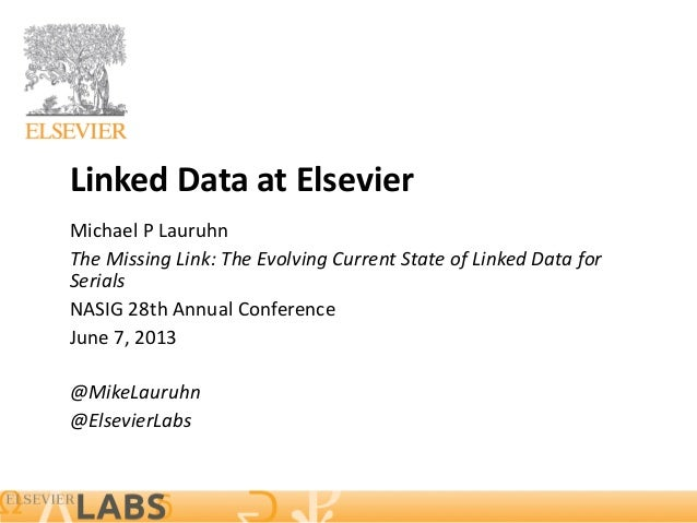 Linked Data at Elsevier Michael P Lauruhn The Missing Link: The Evolving Current State of Linked Data for Serials NASIG 28...
