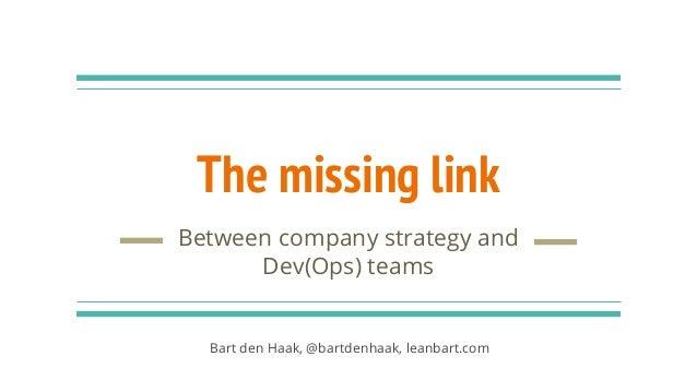 The missing link Between company strategy and Dev(Ops) teams Bart den Haak, @bartdenhaak, leanbart.com