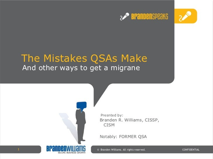 The Mistakes QSAs Make ©  Branden Williams. All rights reserved. CONFIDENTIAL Presnted by: And other ways to get a migrane...