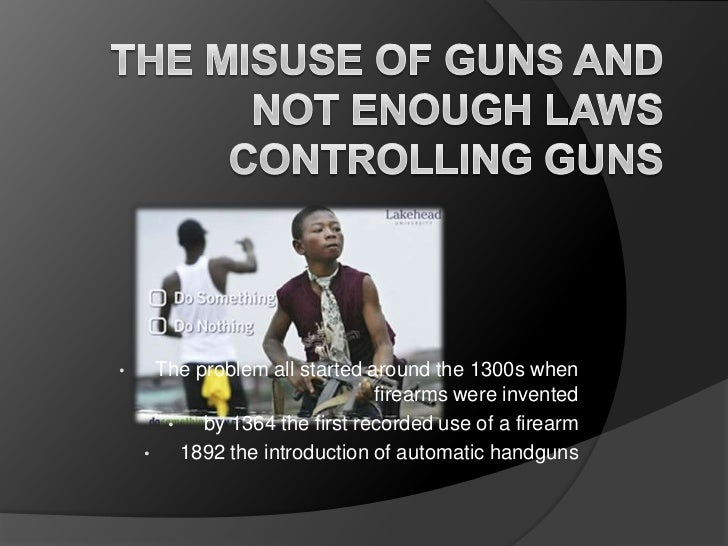 The Misuse of Guns and Not Enough Laws Controlling Guns <br /><ul><li>The problem all started around the 1300s when firear...