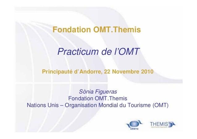 Fondation OMT.Themis  Practicum de l'OMT Principauté d'Andorre, 22 Novembre 2010  Sònia Figueras Fondation OMT.Themis Nati...