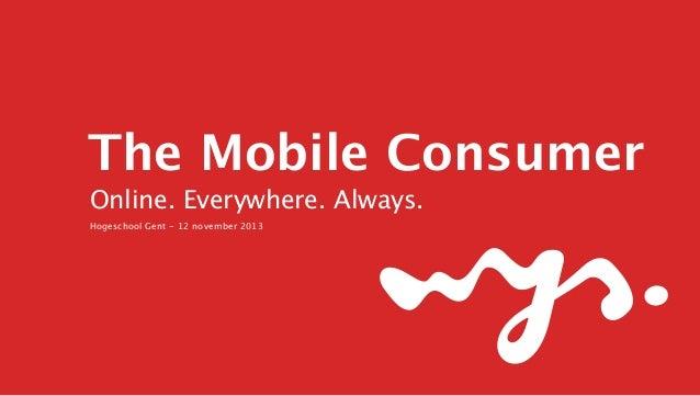 The Mobile Consumer Online. Everywhere. Always. Hogeschool Gent - 12 november 2013