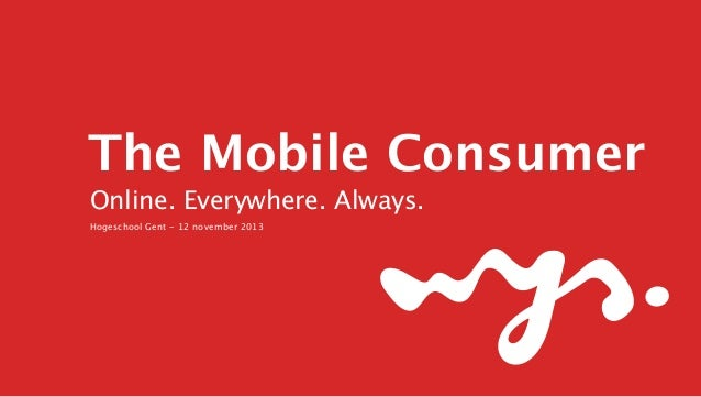 The Mobile Consumer Online. Everywhere. Always. Hogeschool Gent - 12 november 2013