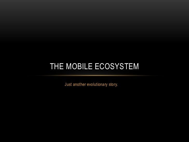 THE MOBILE ECOSYSTEM   Just another evolutionary story.