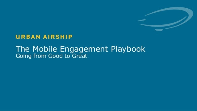 1 © Urban Airship. Confidential. Do Not Distribute. The Mobile Engagement Playbook Going from Good to Great