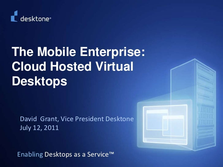 ©2009 Desktone, Inc. All rights reserved.  <br />The Mobile Enterprise: Cloud Hosted Virtual Desktops<br />David  Grant, V...