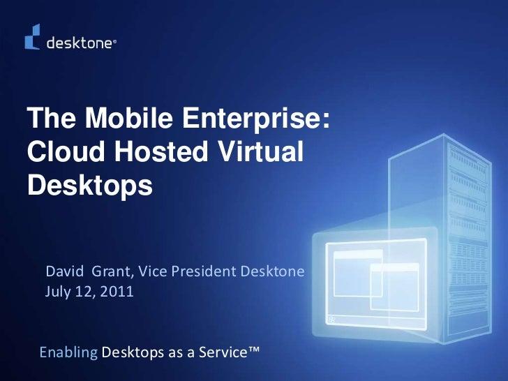 ©2009 Desktone, Inc. All rights reserved.  <br />The Mobile Enterprise: Cloud Hosted Virtual Desktops<br />David  Grant, V...