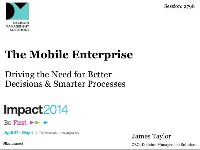 The Mobile Enterprise Driving the Need for Better Decisions & Smarter Processes James Taylor CEO, Decision Management Solu...