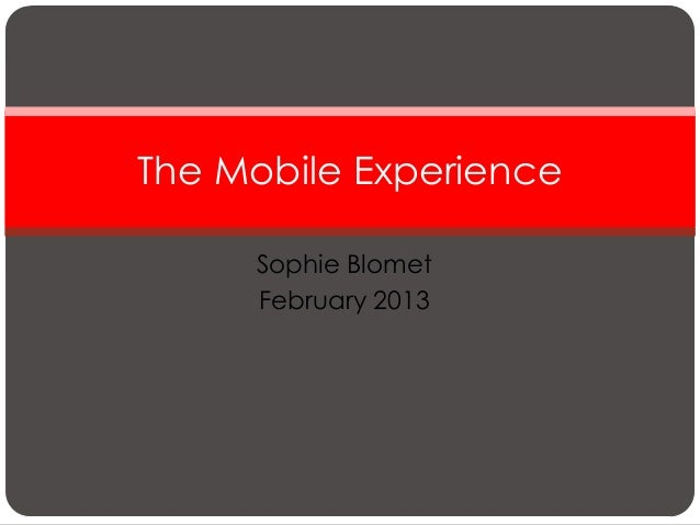 The Mobile Experience     Sophie Blomet     February 2013