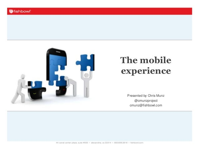 Presented by Chris Munz @cmunzproject cmunz@fishbowl.com The mobile experience