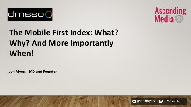 @jondmyers DMSSO18 The Mobile First Index: What? Why? And More Importantly When! Jon Myers - MD and Founder