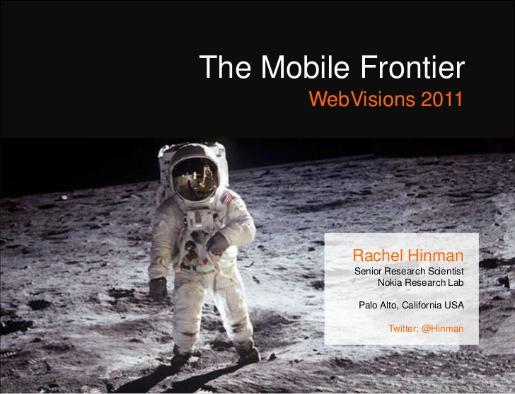 The Mobile FrontierWebVisions 2011<br />Rachel Hinman<br />Senior Research Scientist  <br />Nokia Research Lab <br />Palo ...