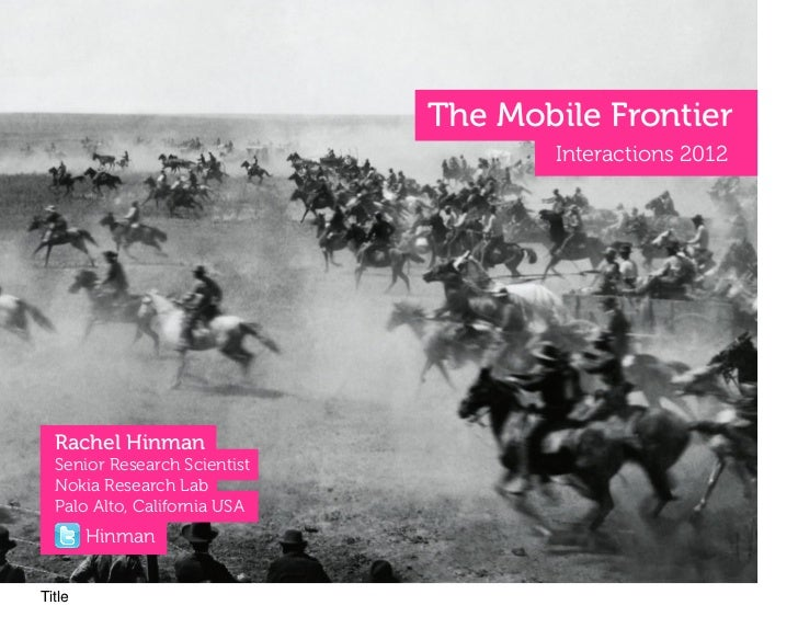 The Mobile Frontier                                     Interactions 2012  Rachel Hinman  Senior Research Scientist  Nokia...