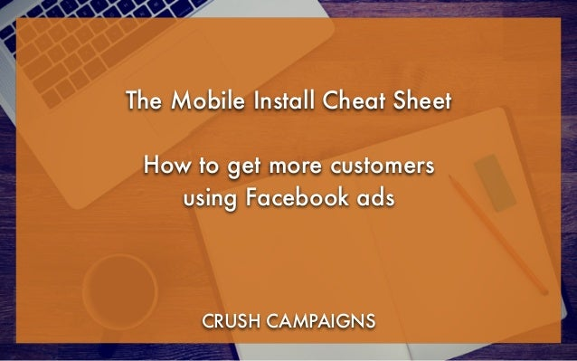 The Mobile Install Cheat Sheet ! How to get more customers using Facebook ads CRUSH CAMPAIGNS