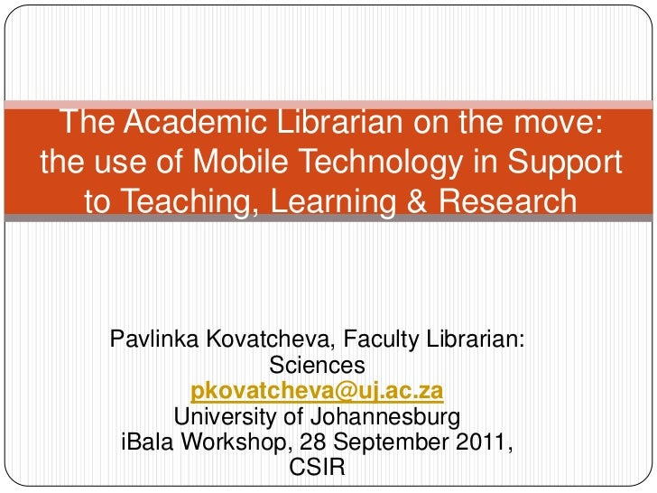 The Academic Librarian on the move: the use of Mobile Technology in Support to Teaching, Learning & Research<br />Pavlinka...