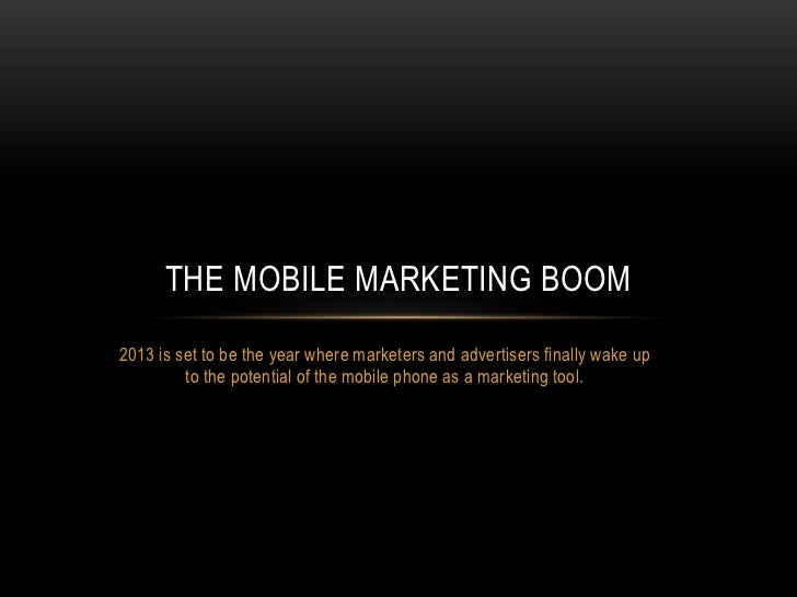 THE MOBILE MARKETING BOOM2013 is set to be the year where marketers and advertisers finally wake up         to the potenti...
