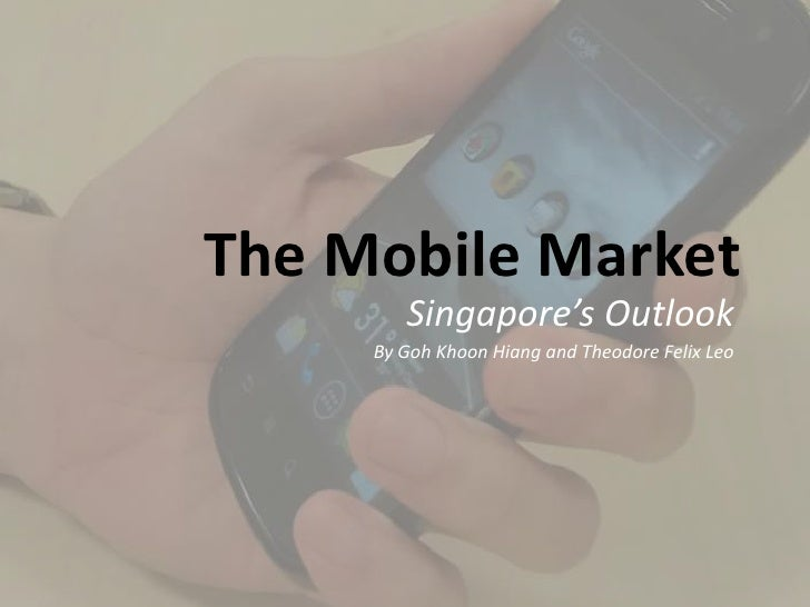 The Mobile Market        Singapore's Outlook     By Goh Khoon Hiang and Theodore Felix Leo