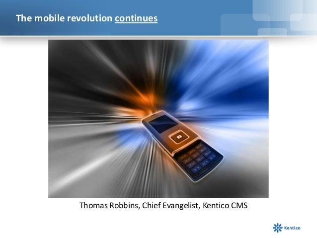 The mobile revolution continues Thomas Robbins, Chief Evangelist, Kentico CMS