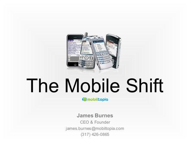 The Mobile Shift James Burnes CEO & Founder james.burnes@mobiltopia.com (317) 426-0865