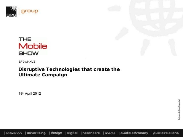 BPG MAXUSDisruptive Technologies that create theUltimate Campaign18th April 2012