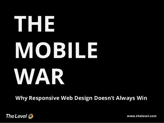 THE MOBILE WAR Why Responsive Web Design Doesn't Always Win www.thelevel.com