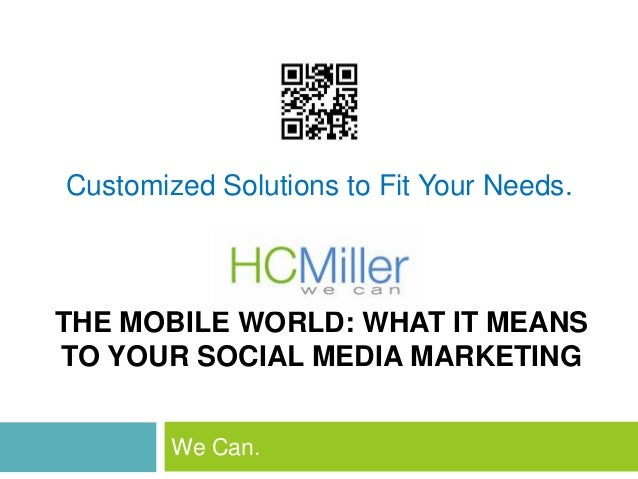 THE MOBILE WORLD: WHAT IT MEANSTO YOUR SOCIAL MEDIA MARKETINGWe Can.Customized Solutions to Fit Your Needs.