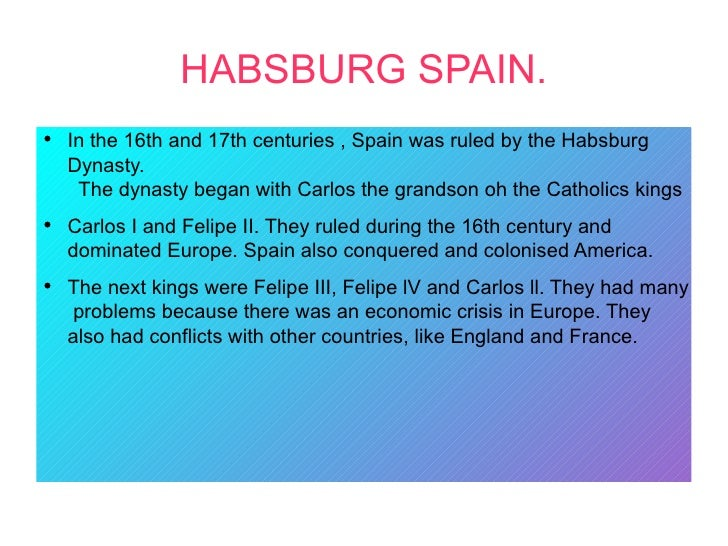 HABSBURG SPAIN.●    In the 16th and 17th centuries , Spain was ruled by the Habsburg    Dynasty.     The dynasty began wit...