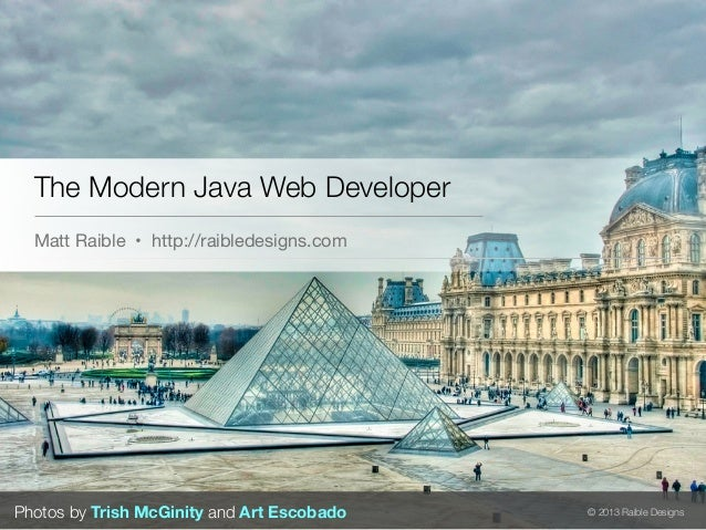 The Modern Java Web Developer  Matt Raible • http://raibledesigns.comPhotos by Trish McGinity and Art Escobado   © 2013 Ra...