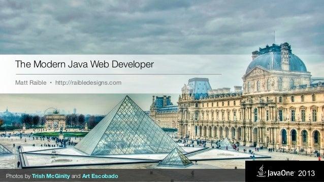 The Modern Java Web Developer Matt Raible • http://raibledesigns.com Photos by Trish McGinity and Art Escobado 2013