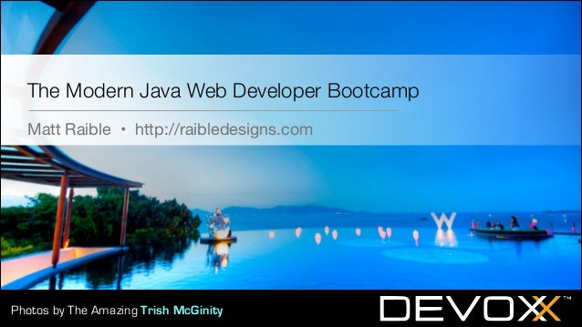 The Modern Java Web Developer Bootcamp Matt Raible • http://raibledesigns.com  Photos by The Amazing Trish McGinity