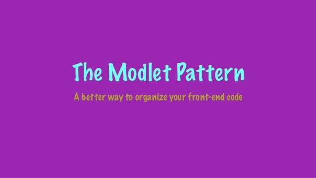 The Modlet Pattern A better way to organize your front-end code