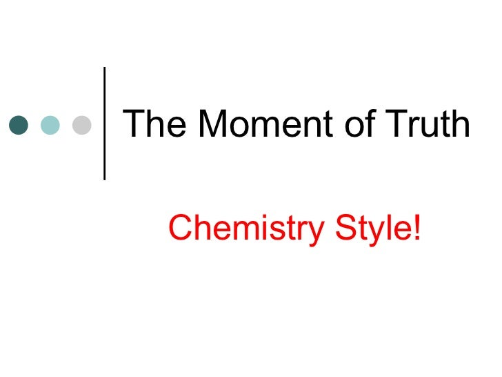 The Moment of Truth Chemistry Style!