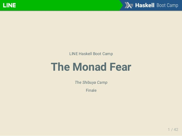 LINE Haskell Boot Camp The Monad Fear The Shibuya Camp Finale 1 / 42