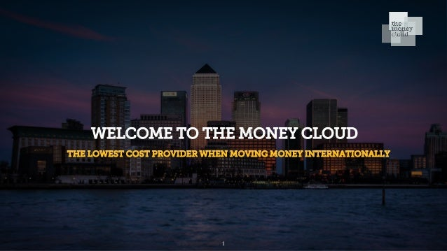 WELCOME TO THE MONEY CLOUD THE LOWEST COST PROVIDER WHEN MOVING MONEY INTERNATIONALLY 1