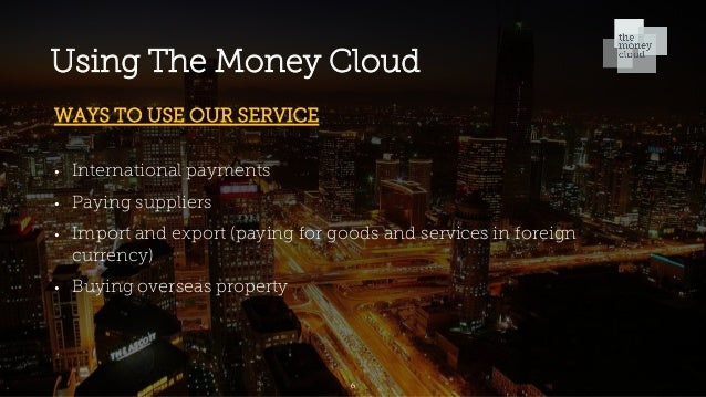 Using The Money Cloud WAYS TO USE OUR SERVICE • International payments • Paying suppliers • Import and export (paying for ...