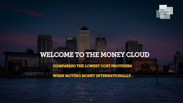 WELCOME TO THE MONEY CLOUD COMPARING THE LOWEST COST PROVIDERS WHEN MOVING MONEY INTERNATIONALLY 8