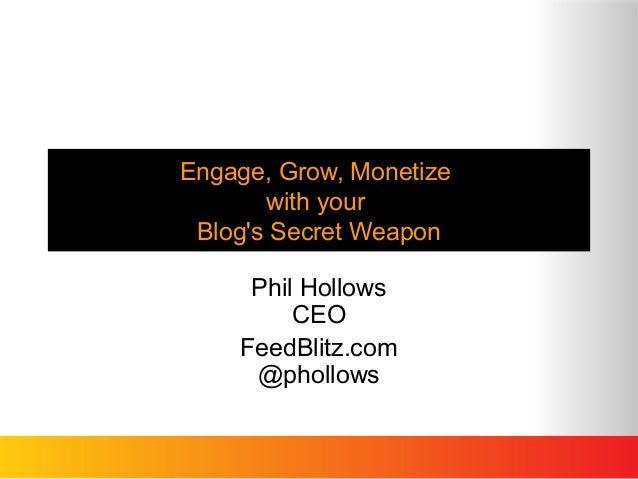 Engage, Grow, Monetizewith yourBlogs Secret WeaponPhil HollowsCEOFeedBlitz.com@phollows