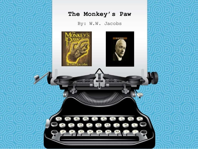 the monkeys paw ww jacobs The mystery of the monkey's paw is a cleverly thought out short story this story had three main parts these parts were the first wish, the second wish, and the third wish the first wish was the only tragic wish that was granted mrwhite, his son herbert, and an old man were sitting around.