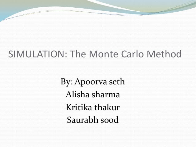 By: Apoorva seth Alisha sharma Kritika thakur Saurabh sood SIMULATION: The Monte Carlo Method