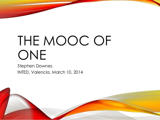 THE MOOC OF ONE Stephen Downes INTED, Valencia, March 10, 2014